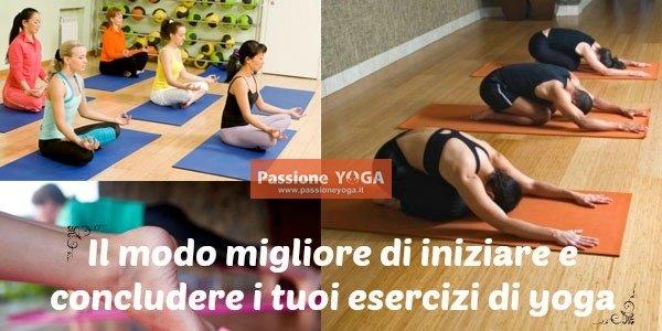 Il modo migliore di iniziare e concludere i tuoi esercizi di yoga
