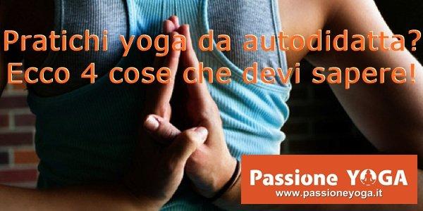 Pratichi yoga da autodidatta? Ecco 4 cose che devi sapere!